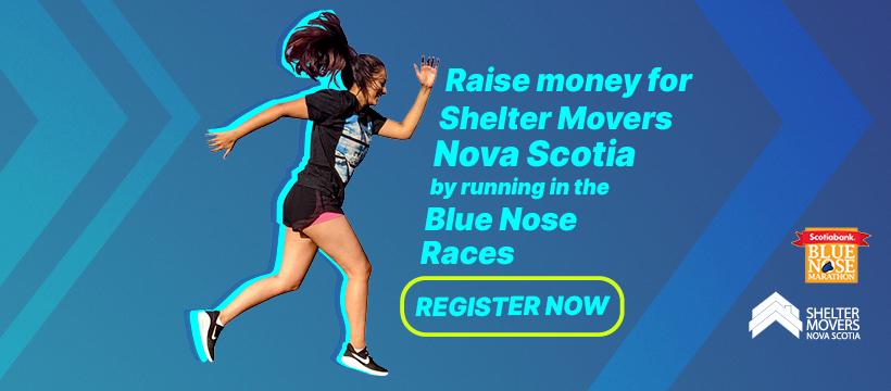 Raise money for Shelter Movers Nova Scotia by running in the Blue Nose races. Register Now.